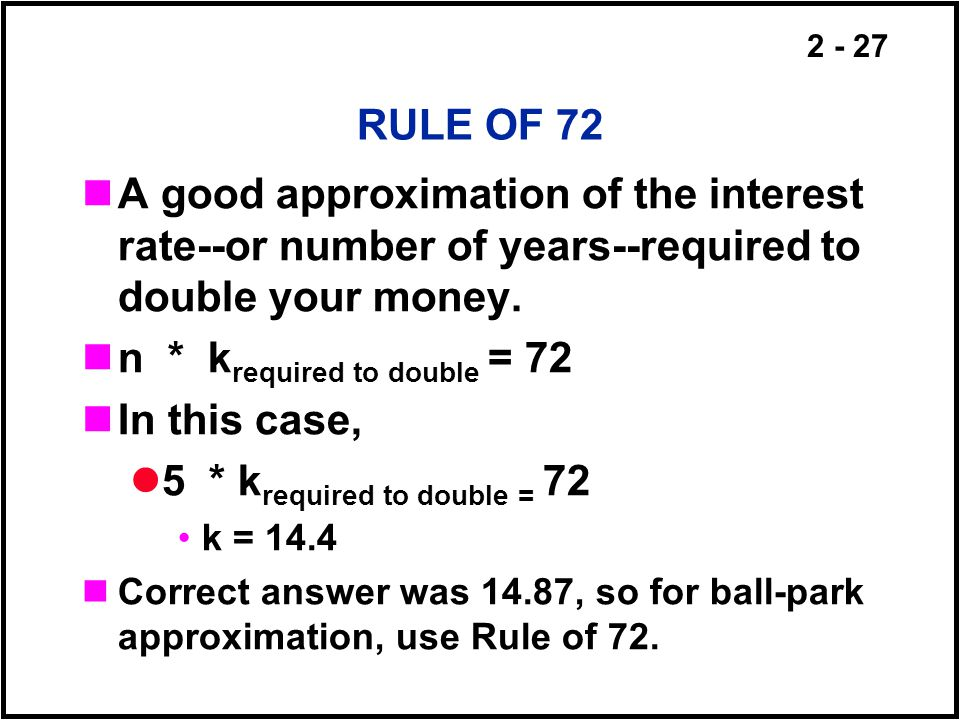 2 - 27 RULE OF 72 A good approximation of the interest rate--or number of years--required to double your money. n * k required to double = 72 In this