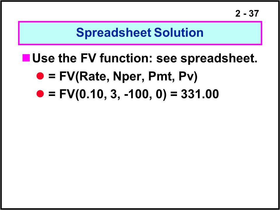 2 - 37 Spreadsheet Solution Use the FV function: see spreadsheet. = FV(Rate, Nper, Pmt, Pv) = FV(0.10, 3, -100, 0) = 331.00