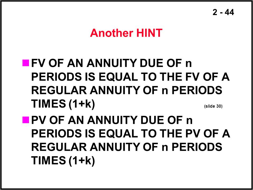 2 - 44 Another HINT FV OF AN ANNUITY DUE OF n PERIODS IS EQUAL TO THE FV OF A REGULAR ANNUITY OF n PERIODS TIMES (1+k) (slide 30) PV OF AN ANNUITY DUE