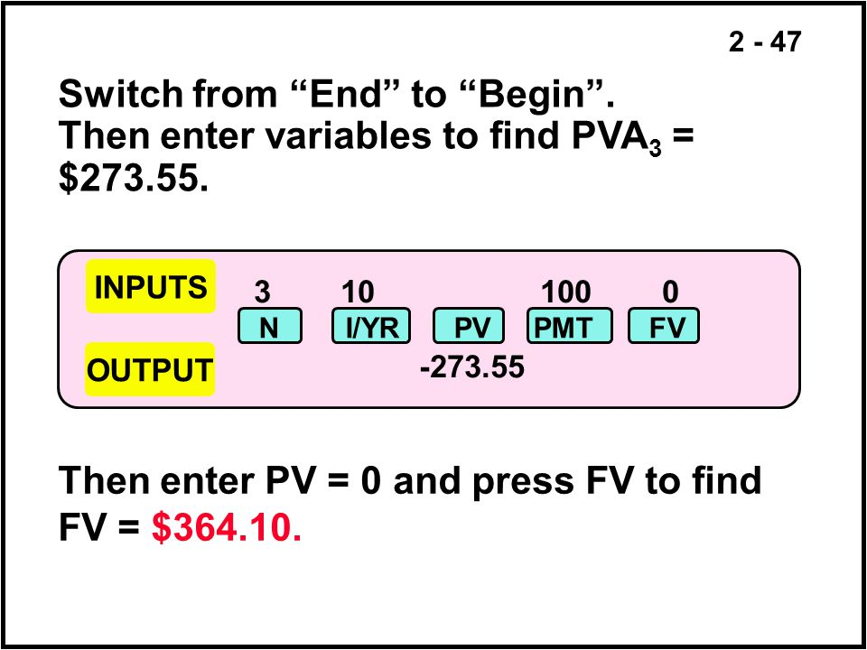 2 - 47 310 100 0 -273.55 NI/YRPVPMTFV Switch from End to Begin. Then enter variables to find PVA 3 = $273.55. Then enter PV = 0 and press FV to find F