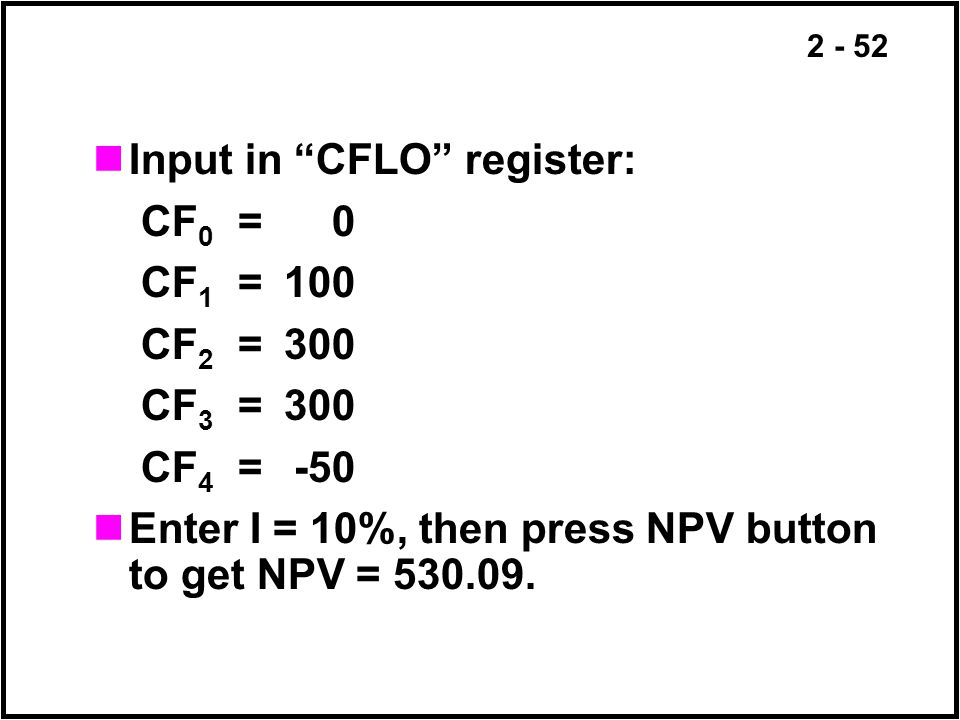2 - 52 Input in CFLO register: CF 0 =0 CF 1 =100 CF 2 =300 CF 3 =300 CF 4 =-50 Enter I = 10%, then press NPV button to get NPV = 530.09.