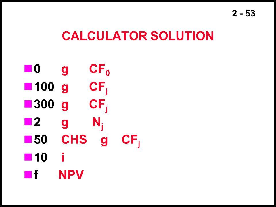 2 - 53 CALCULATOR SOLUTION 0 g CF 0 100 g CF j 300 g CF j 2 g N j 50 CHS g CF j 10 i f NPV
