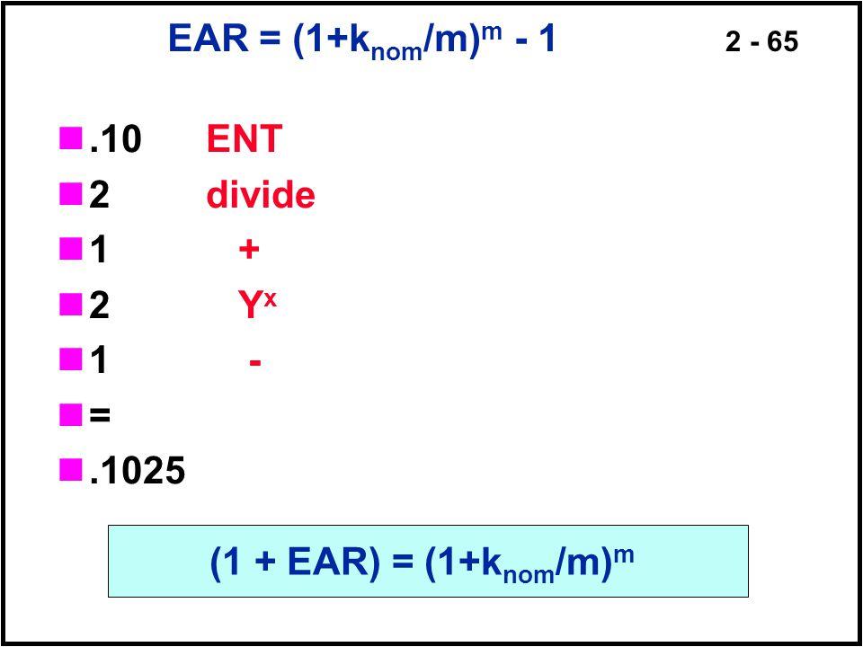 2 - 65 EAR = (1+k nom /m) m - 1.10 ENT 2 divide 1 + 2 Y x 1 - =.1025 (1 + EAR) = (1+k nom /m) m