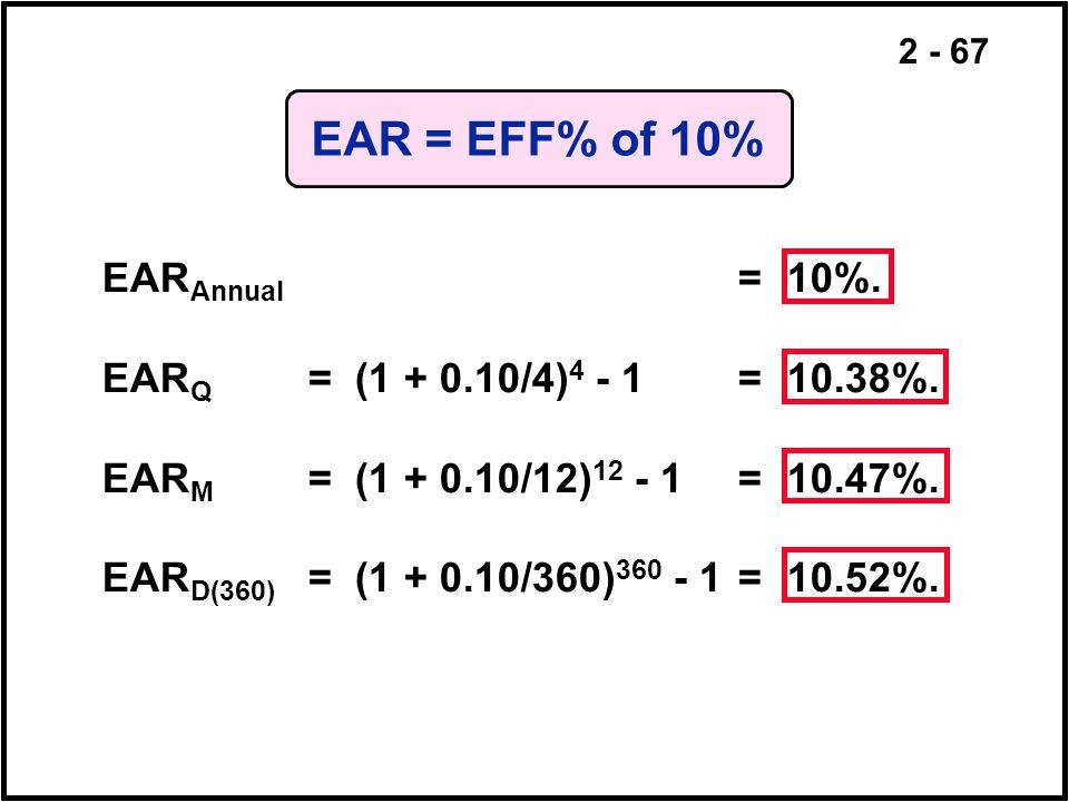 2 - 67 EAR = EFF% of 10% EAR Annual = 10%. EAR Q =(1 + 0.10/4) 4 - 1= 10.38%. EAR M =(1 + 0.10/12) 12 - 1= 10.47%. EAR D(360) =(1 + 0.10/360) 360 - 1=