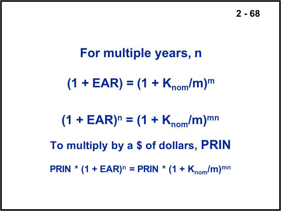 2 - 68 For multiple years, n (1 + EAR) = (1 + K nom /m) m (1 + EAR) n = (1 + K nom /m) mn To multiply by a $ of dollars, PRIN PRIN * (1 + EAR) n = PRI