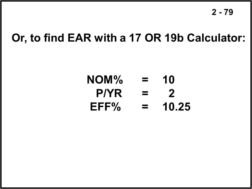 2 - 79 Or, to find EAR with a 17 OR 19b Calculator: NOM%=10 P/YR= 2 EFF%=10.25