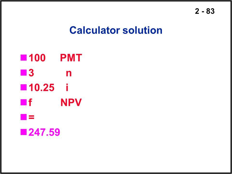 2 - 83 Calculator solution 100 PMT 3 n 10.25 i f NPV = 247.59