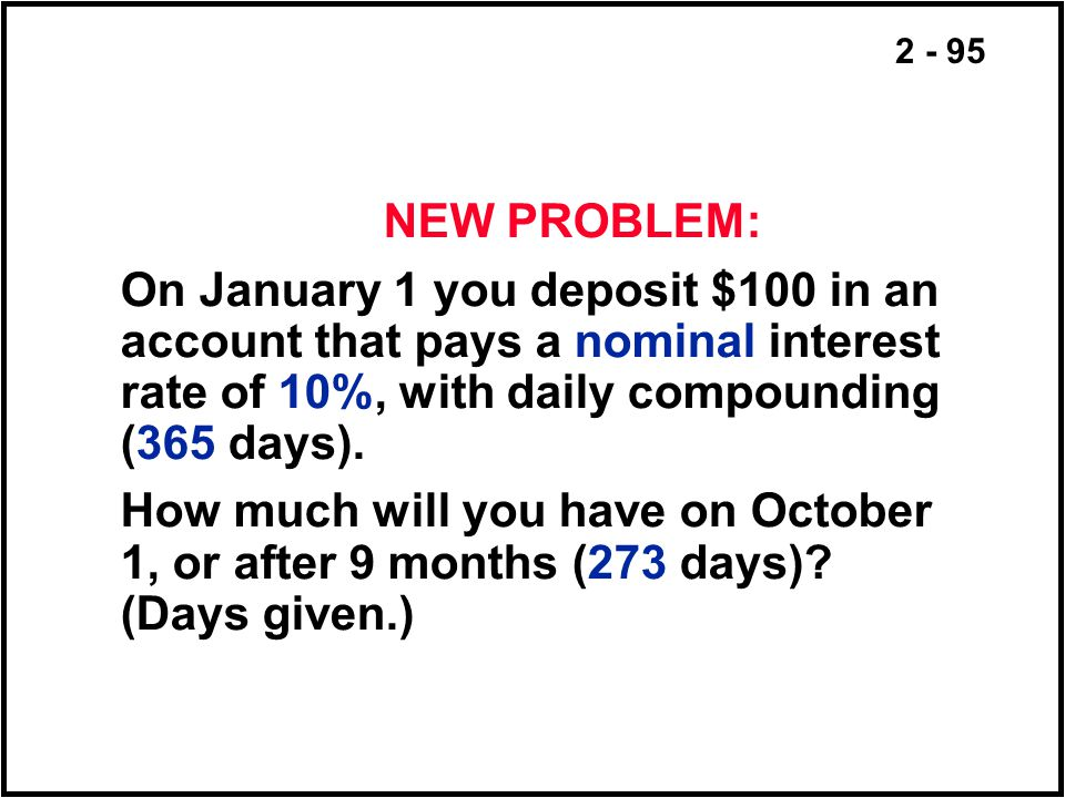 2 - 95 NEW PROBLEM: On January 1 you deposit $100 in an account that pays a nominal interest rate of 10%, with daily compounding (365 days). How much