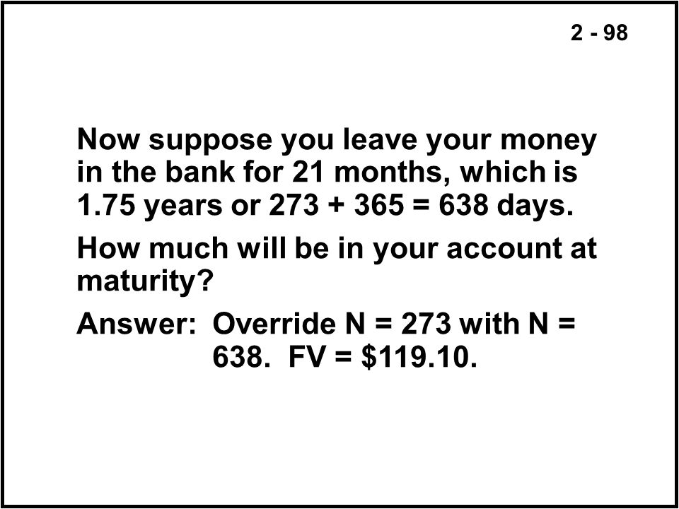 2 - 98 Now suppose you leave your money in the bank for 21 months, which is 1.75 years or 273 + 365 = 638 days. How much will be in your account at ma