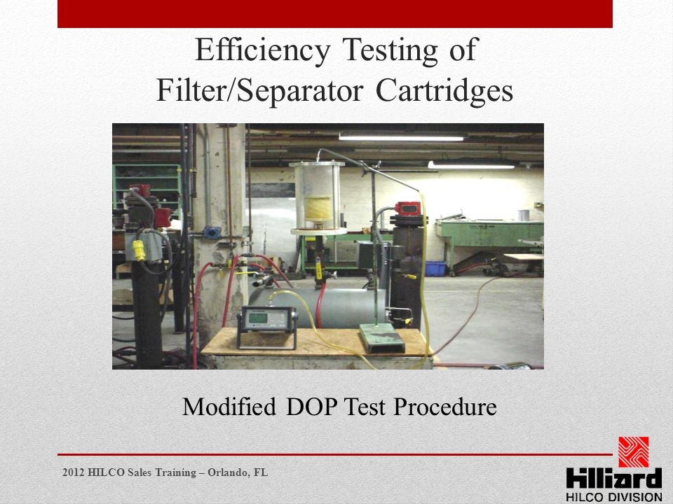 2012 HILCO Sales Training – Orlando, FL Efficiency Testing of Filter/Separator Cartridges Modified DOP Test Procedure