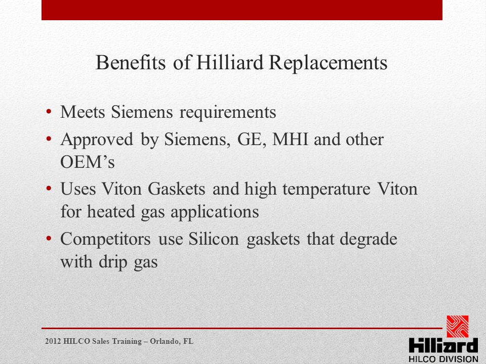 2012 HILCO Sales Training – Orlando, FL Benefits of Hilliard Replacements Meets Siemens requirements Approved by Siemens, GE, MHI and other OEMs Uses