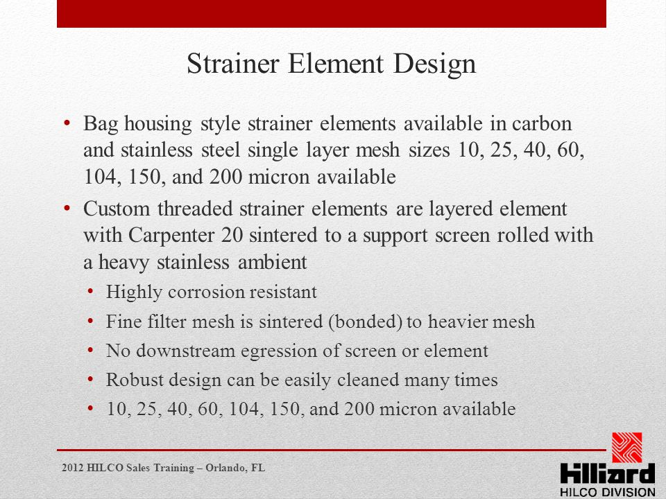 2012 HILCO Sales Training – Orlando, FL Strainer Element Design Bag housing style strainer elements available in carbon and stainless steel single lay