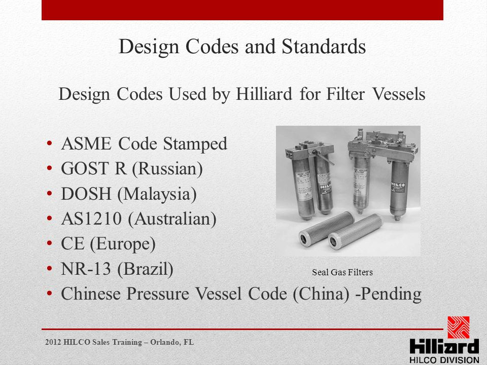 2012 HILCO Sales Training – Orlando, FL Design Codes and Standards Design Codes Used by Hilliard for Filter Vessels ASME Code Stamped GOST R (Russian)