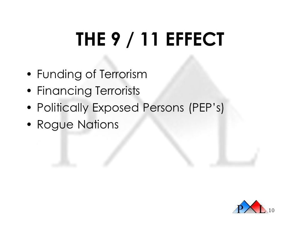 10 THE 9 / 11 EFFECT Funding of Terrorism Financing Terrorists Politically Exposed Persons (PEPs) Rogue Nations