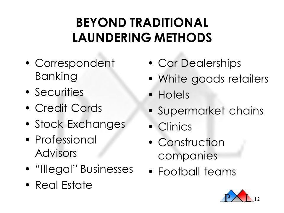 12 BEYOND TRADITIONAL LAUNDERING METHODS Correspondent Banking Securities Credit Cards Stock Exchanges Professional Advisors Illegal Businesses Real E