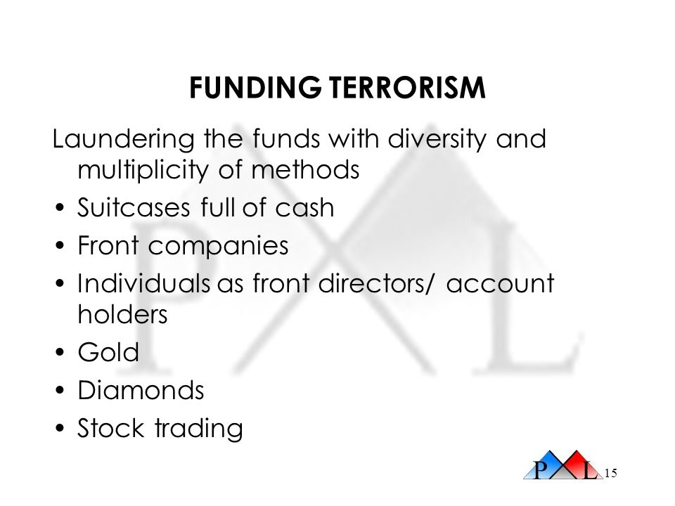 15 FUNDING TERRORISM Laundering the funds with diversity and multiplicity of methods Suitcases full of cash Front companies Individuals as front directors/ account holders Gold Diamonds Stock trading