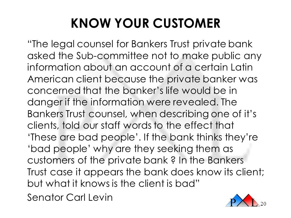 20 KNOW YOUR CUSTOMER The legal counsel for Bankers Trust private bank asked the Sub-committee not to make public any information about an account of