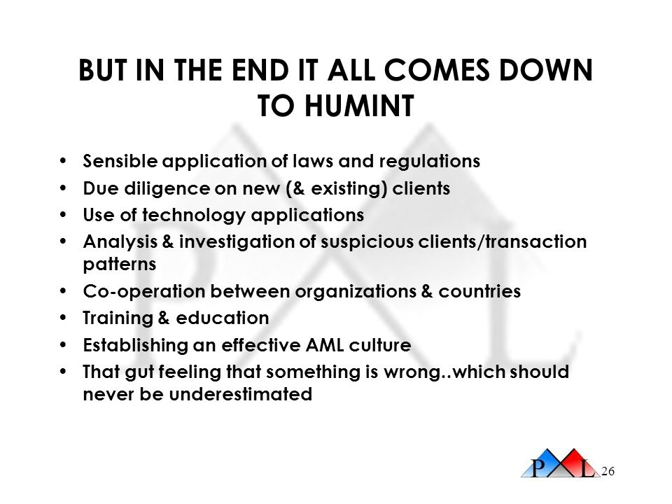 26 BUT IN THE END IT ALL COMES DOWN TO HUMINT Sensible application of laws and regulations Due diligence on new (& existing) clients Use of technology applications Analysis & investigation of suspicious clients/transaction patterns Co-operation between organizations & countries Training & education Establishing an effective AML culture That gut feeling that something is wrong..which should never be underestimated