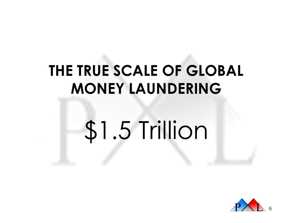 6 THE TRUE SCALE OF GLOBAL MONEY LAUNDERING $1.5 Trillion