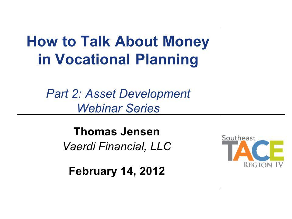How to Talk About Money in Vocational Planning Part 2: Asset Development Webinar Series Thomas Jensen Vaerdi Financial, LLC February 14, 2012