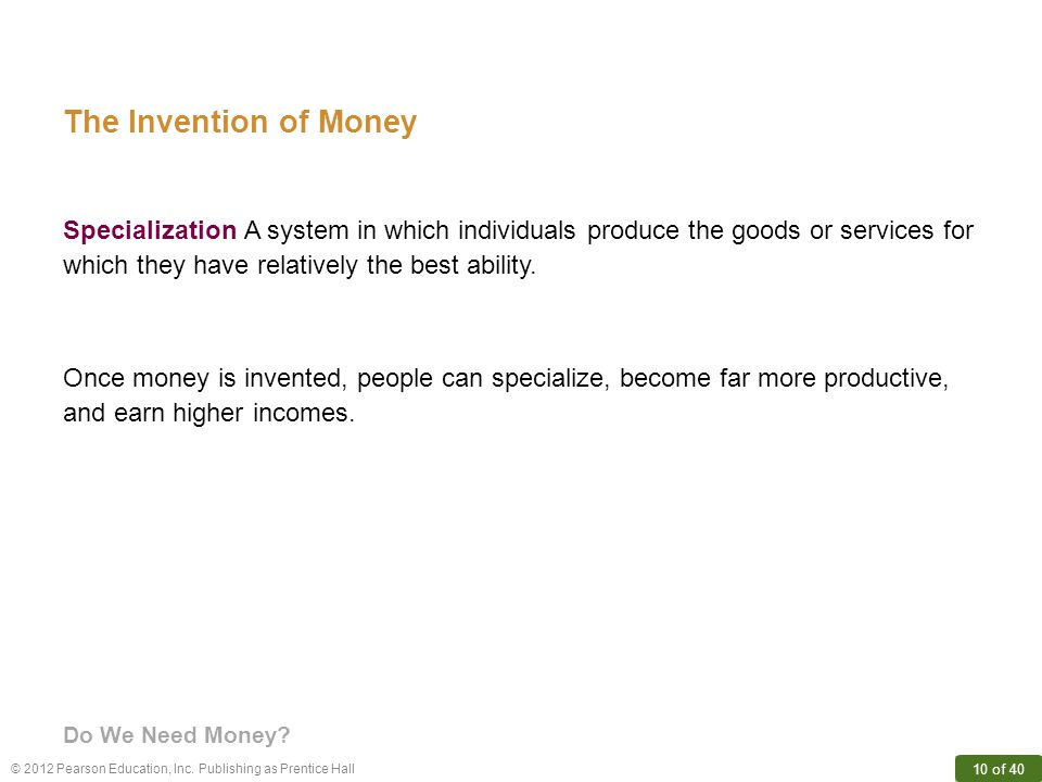© 2012 Pearson Education, Inc. Publishing as Prentice Hall 10 of 40 The Invention of Money Once money is invented, people can specialize, become far m