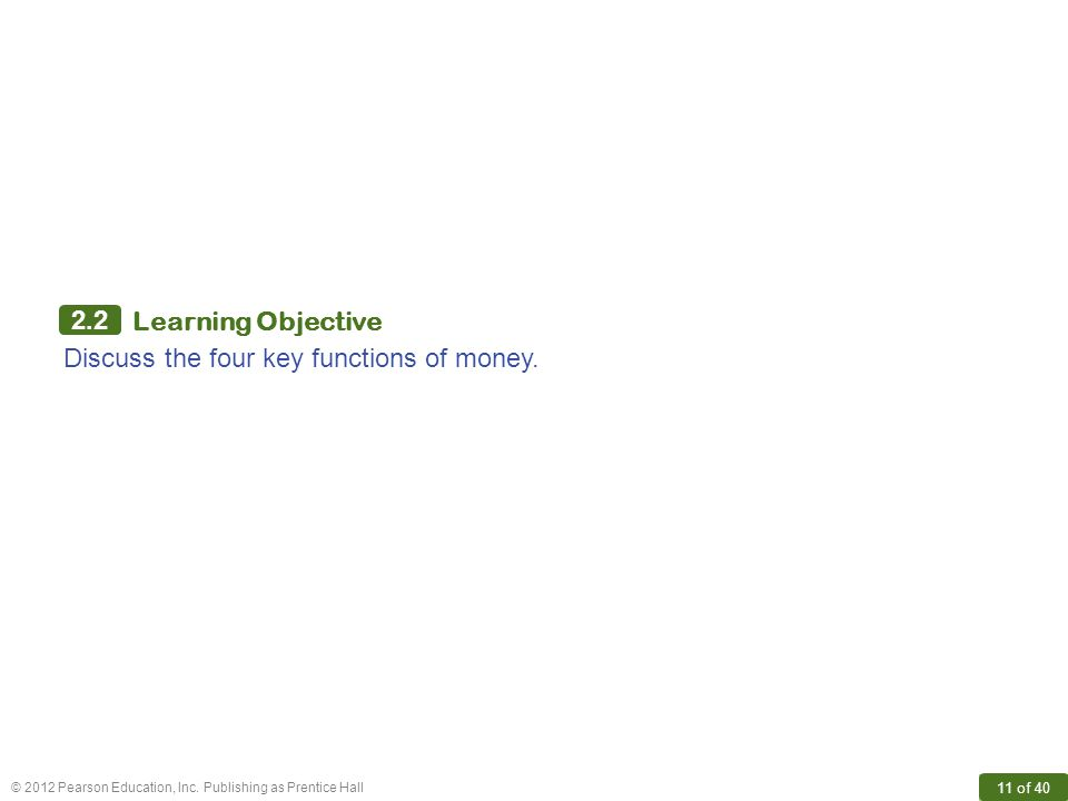 © 2012 Pearson Education, Inc. Publishing as Prentice Hall 11 of 40 2.2 Learning Objective Discuss the four key functions of money.