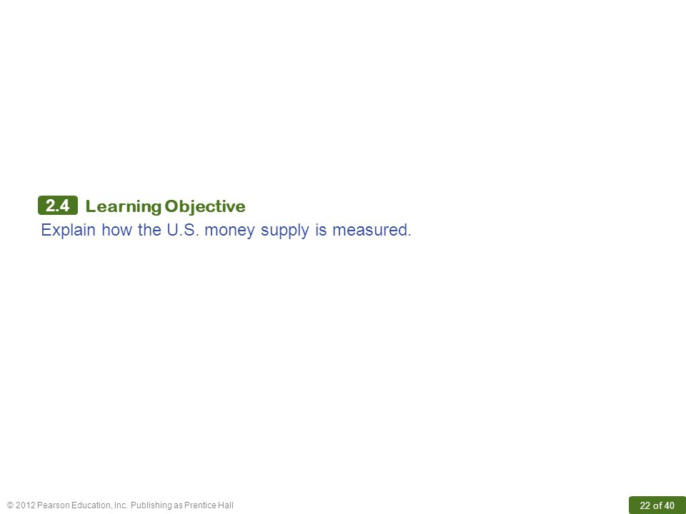 © 2012 Pearson Education, Inc. Publishing as Prentice Hall 22 of 40 2.4 Learning Objective Explain how the U.S. money supply is measured.