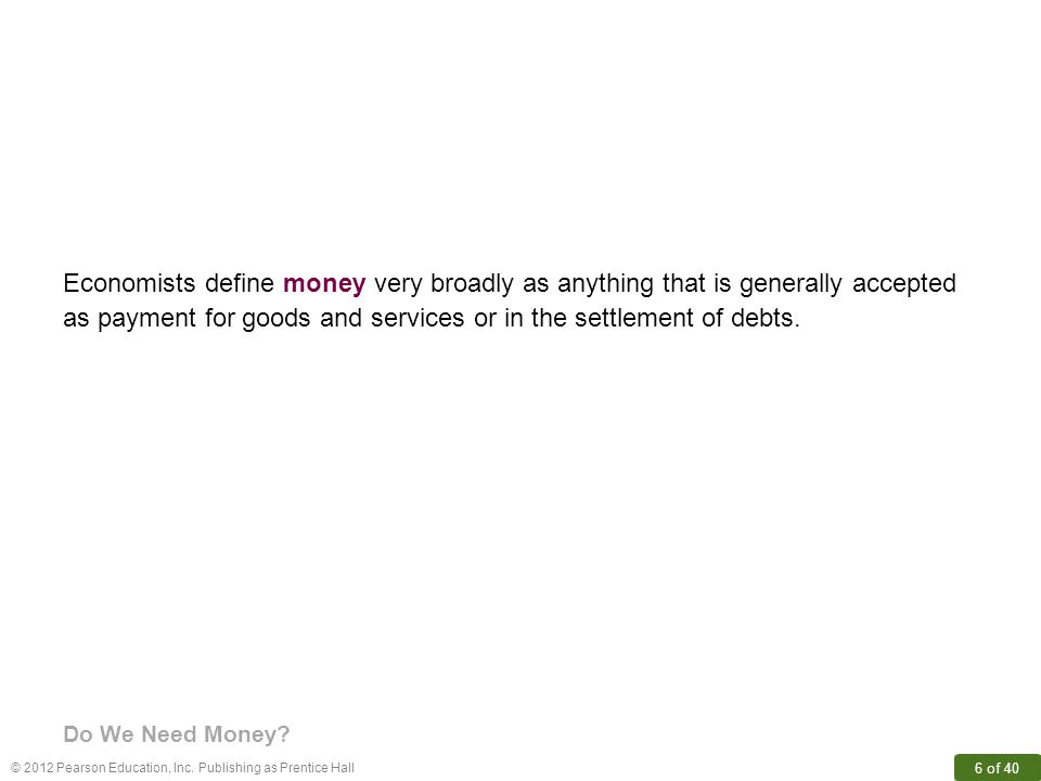 © 2012 Pearson Education, Inc.Publishing as Prentice Hall 6 of 40 Do We Need Money.