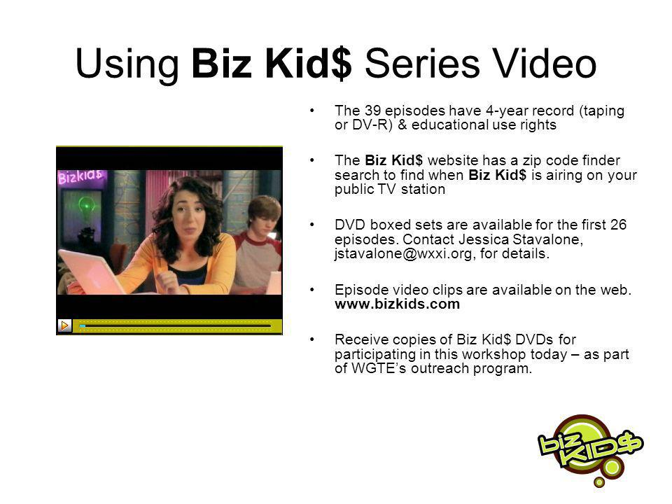 Using Biz Kid$ Series Video The 39 episodes have 4-year record (taping or DV-R) & educational use rights The Biz Kid$ website has a zip code finder search to find when Biz Kid$ is airing on your public TV station DVD boxed sets are available for the first 26 episodes.