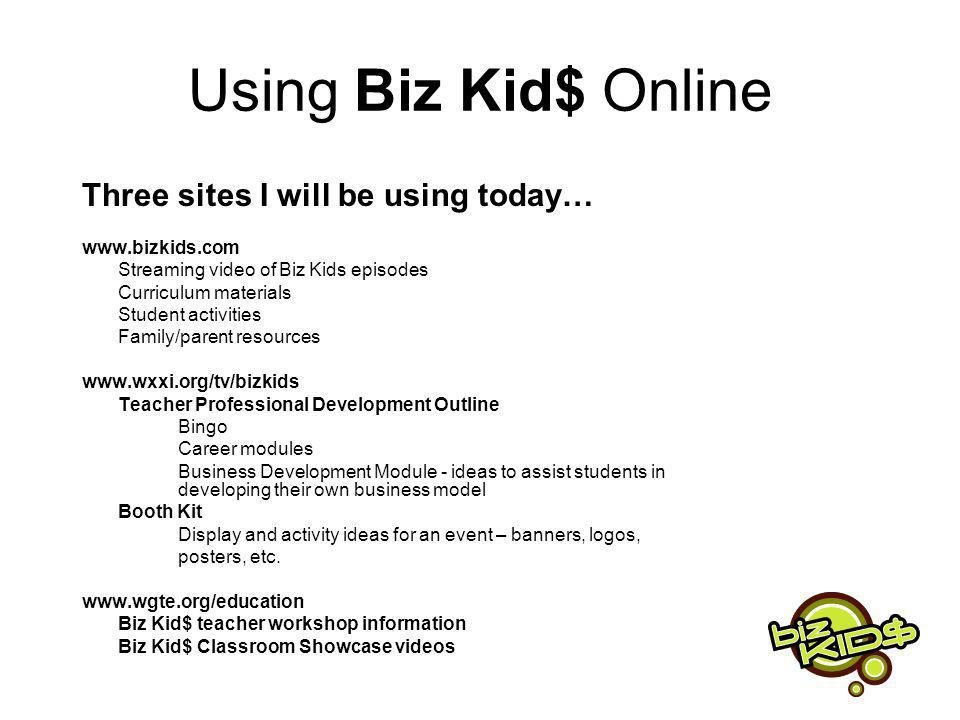 Using Biz Kid$ Online Three sites I will be using today… www.bizkids.com Streaming video of Biz Kids episodes Curriculum materials Student activities Family/parent resources www.wxxi.org/tv/bizkids Teacher Professional Development Outline Bingo Career modules Business Development Module - ideas to assist students in developing their own business model Booth Kit Display and activity ideas for an event – banners, logos, posters, etc.