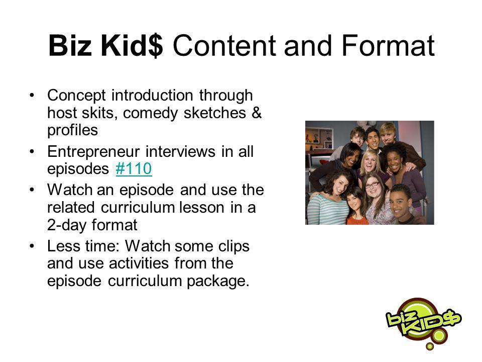 Biz Kid$ Content and Format Concept introduction through host skits, comedy sketches & profiles Entrepreneur interviews in all episodes #110#110 Watch an episode and use the related curriculum lesson in a 2-day format Less time: Watch some clips and use activities from the episode curriculum package.