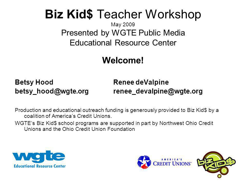 Biz Kid$ Teacher Workshop May 2009 Presented by WGTE Public Media Educational Resource Center Welcome.
