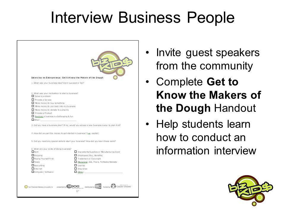 Interview Business People Invite guest speakers from the community Complete Get to Know the Makers of the Dough Handout Help students learn how to conduct an information interview