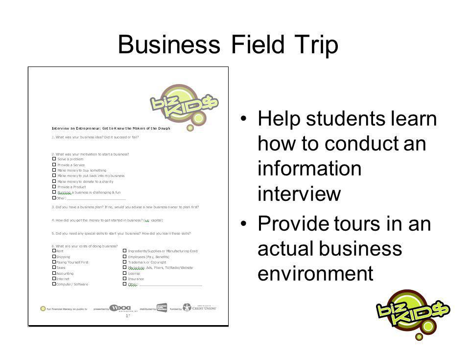 Business Field Trip Help students learn how to conduct an information interview Provide tours in an actual business environment