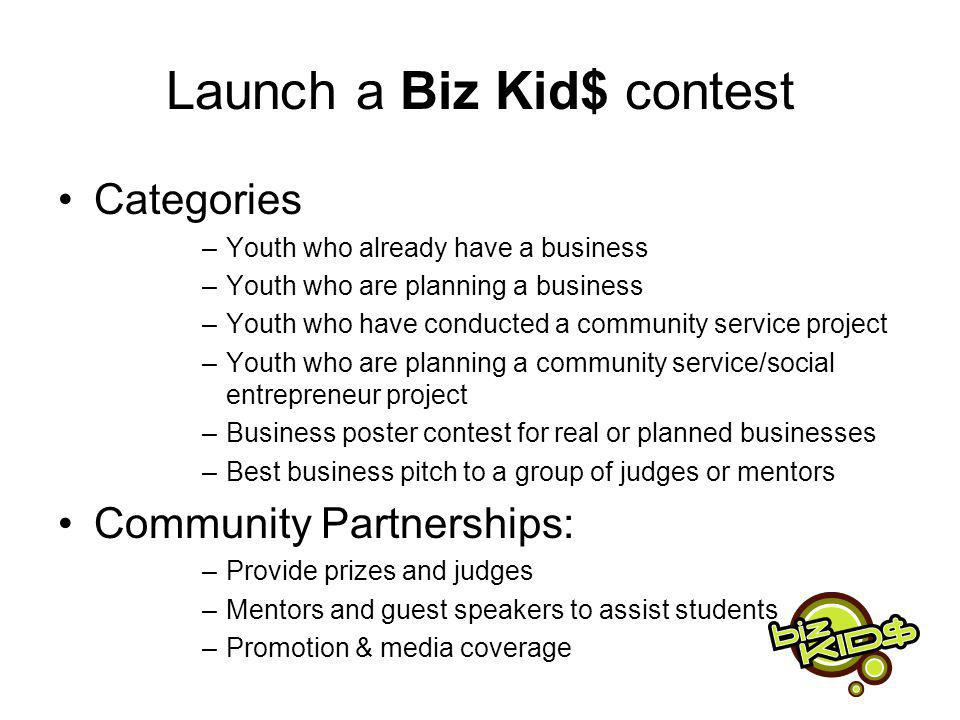 Launch a Biz Kid$ contest Categories –Youth who already have a business –Youth who are planning a business –Youth who have conducted a community service project –Youth who are planning a community service/social entrepreneur project –Business poster contest for real or planned businesses –Best business pitch to a group of judges or mentors Community Partnerships: –Provide prizes and judges –Mentors and guest speakers to assist students –Promotion & media coverage