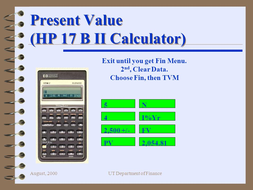 August, 2000UT Department of Finance Present Value (HP 17 B II Calculator) 5 4 2,500 +/- N I%Yr FV 2,054.81PV Exit until you get Fin Menu.