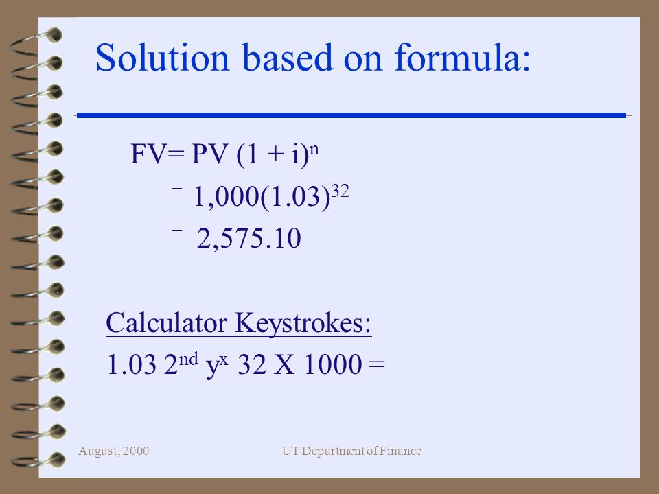 August, 2000UT Department of Finance Solution based on formula: FV= PV (1 + i) n = 1,000(1.03) 32 = 2, Calculator Keystrokes: nd y x 32 X 1000 =