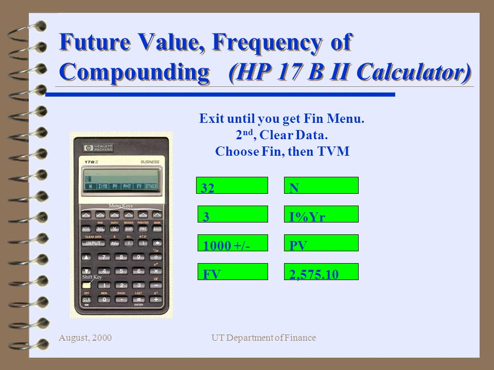 August, 2000UT Department of Finance Future Value, Frequency of Compounding (HP 17 B II Calculator) /- N I%Yr PV 2,575.10FV Exit until you get Fin Menu.