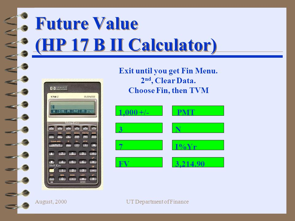 August, 2000UT Department of Finance Future Value (HP 17 B II Calculator) 1,000 +/- 3 7 FV PMT N I%Yr 3, Exit until you get Fin Menu.