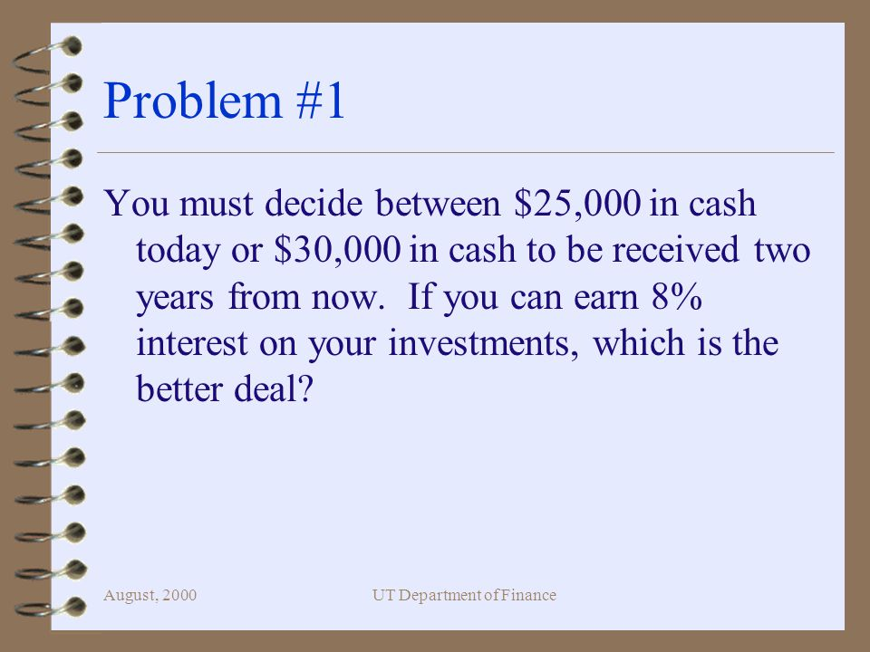 August, 2000UT Department of Finance Problem #1 You must decide between $25,000 in cash today or $30,000 in cash to be received two years from now.
