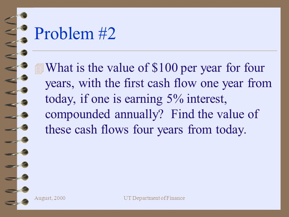 August, 2000UT Department of Finance Problem #2 4 What is the value of $100 per year for four years, with the first cash flow one year from today, if one is earning 5% interest, compounded annually.
