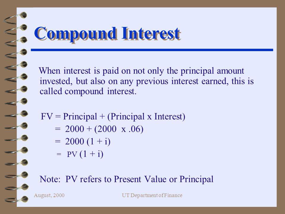 August, 2000UT Department of Finance PV 0 FV$4,000 $2,233.58 PV 0 = FV / (1+i) 2 = $4,000 / (1.06) 10 = $2,233.58 Present Value (Formula) 5 0 5 10 $4,000 6% PV 0