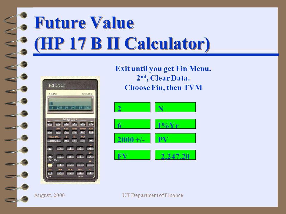 August, 2000UT Department of Finance PV 0 FV n PV 0 $2,500/(1.04) 5 4 Calculation based on general formula: PV 0 = FV n / (1+i) n PV 0 = $2,500/(1.04) 5 = $2,054.81 4 Calculator keystrokes: 1.04 2nd y x 5 = 2 nd 1/x X 2500 = Present Value Solution
