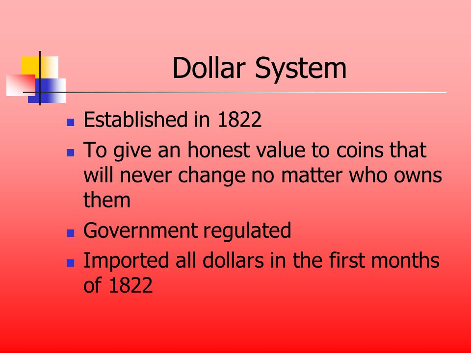 Dollar System Established in 1822 To give an honest value to coins that will never change no matter who owns them Government regulated Imported all dollars in the first months of 1822