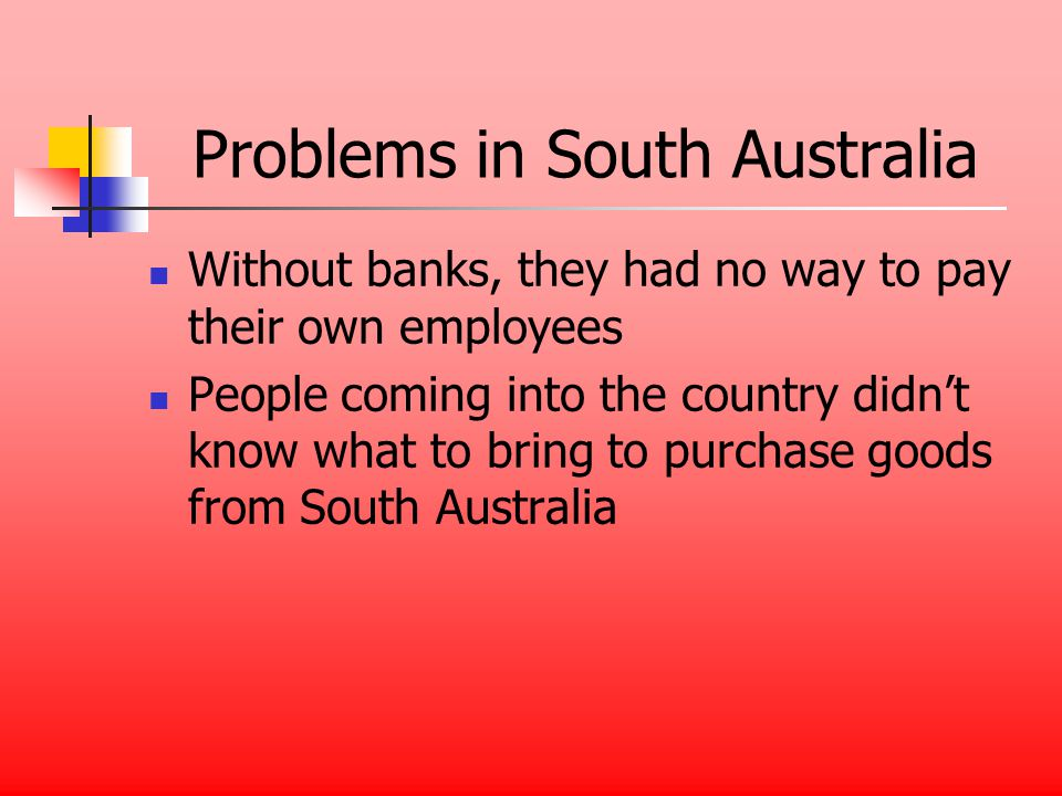 Problems in South Australia Without banks, they had no way to pay their own employees People coming into the country didnt know what to bring to purchase goods from South Australia