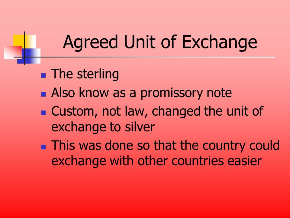 Agreed Unit of Exchange The sterling Also know as a promissory note Custom, not law, changed the unit of exchange to silver This was done so that the country could exchange with other countries easier