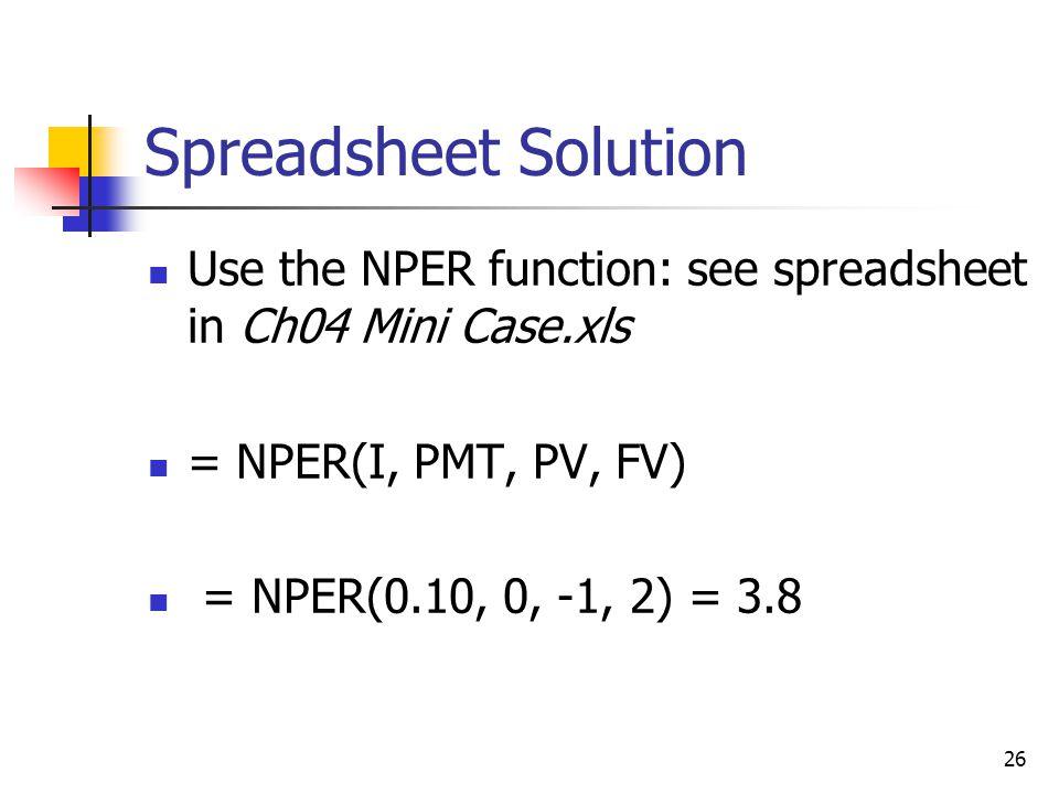 26 Spreadsheet Solution Use the NPER function: see spreadsheet in Ch04 Mini Case.xls = NPER(I, PMT, PV, FV) = NPER(0.10, 0, -1, 2) = 3.8