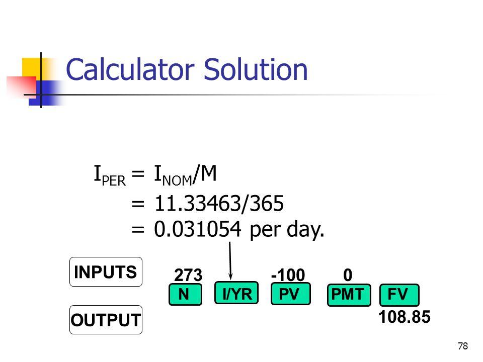 78 273-100 0 108.85 INPUTS OUTPUT NI/YRPVFVPMT I PER =I NOM /M =11.33463/365 =0.031054 per day.