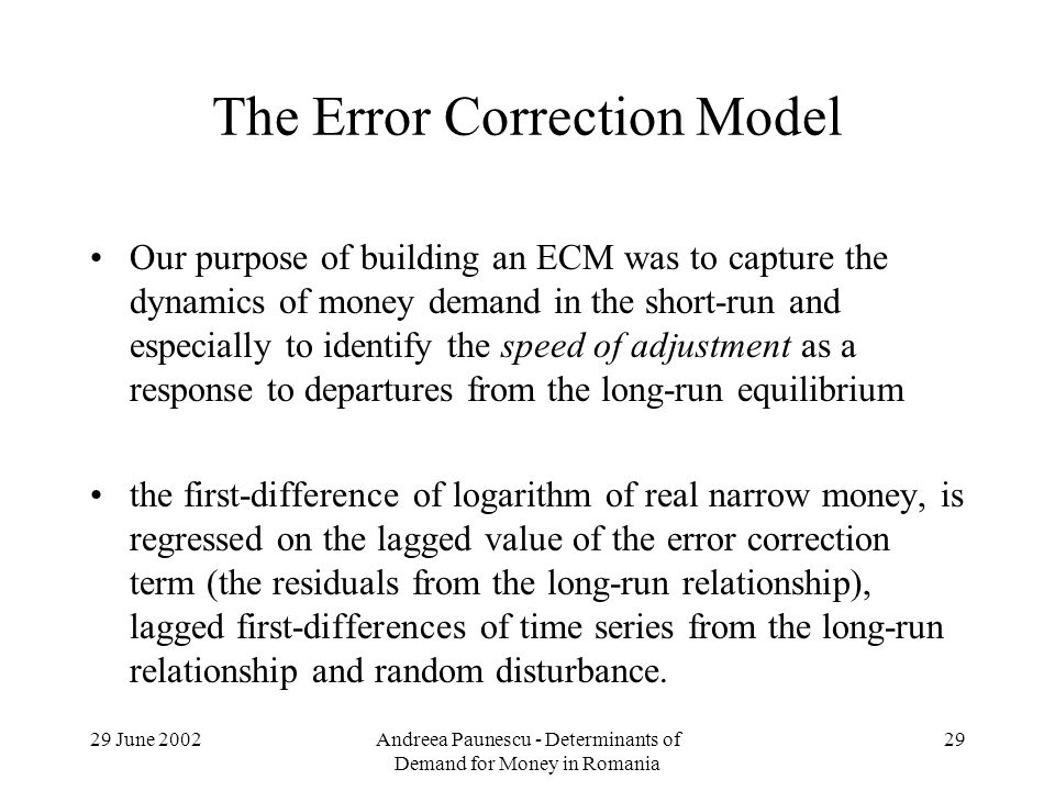 29 June 2002Andreea Paunescu - Determinants of Demand for Money in Romania 29 The Error Correction Model Our purpose of building an ECM was to capture the dynamics of money demand in the short-run and especially to identify the speed of adjustment as a response to departures from the long-run equilibrium the first-difference of logarithm of real narrow money, is regressed on the lagged value of the error correction term (the residuals from the long-run relationship), lagged first-differences of time series from the long-run relationship and random disturbance.