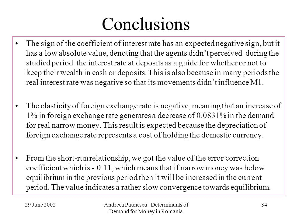 29 June 2002Andreea Paunescu - Determinants of Demand for Money in Romania 34 Conclusions The sign of the coefficient of interest rate has an expected negative sign, but it has a low absolute value, denoting that the agents didnt perceived during the studied period the interest rate at deposits as a guide for whether or not to keep their wealth in cash or deposits.